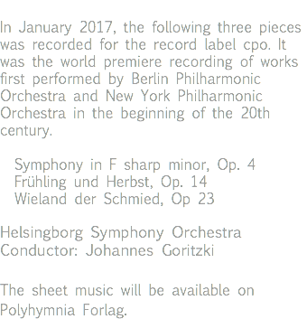 In January 2017, the following three pieces was recorded for the record label cpo. It was the world premiere recording of works first performed by Berlin Philharmonic Orchestra and New York Philharmonic Orchestra in the beginning of the 20th century. Symphony in F sharp minor, Op. 4 Frühling und Herbst, Op. 14 Wieland der Schmied, Op 23 Helsingborg Symphony Orchestra Conductor: Johannes Goritzki The sheet music will be available on Polyhymnia Forlag.